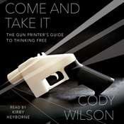 Come and Take It: The Gun Printers Guide to Thinking Free Audiobook, by Cody Wilson