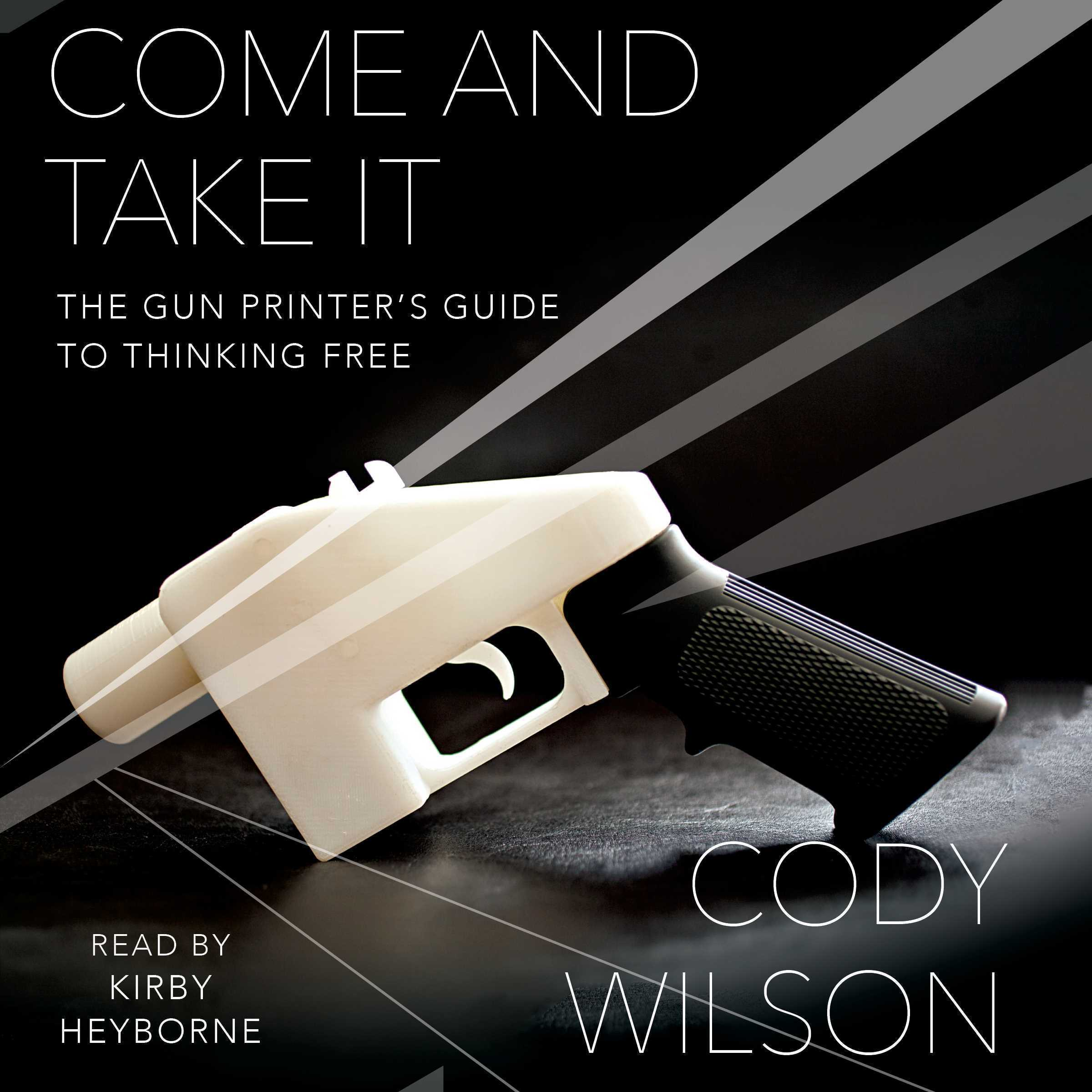 Printable Come and Take It: The Gun Printer's Guide to Thinking Free Audiobook Cover Art