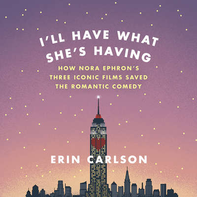 Ill Have What Shes Having: How Nora Ephrons Three Iconic Films Saved the Romantic Comedy Audiobook, by Erin Carlson