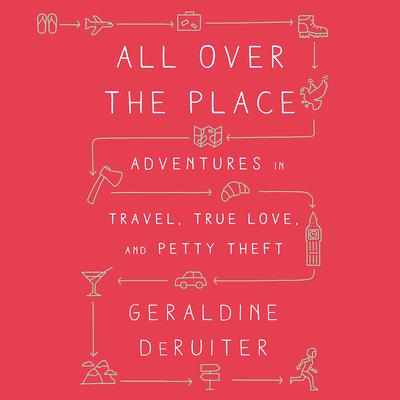 All Over the Place: Adventures in Travel, True Love, and Petty Theft Audiobook, by Geraldine DeRuiter
