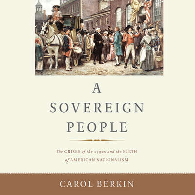 A Sovereign People: The Crises of the 1790s and the Birth of American Nationalism Audiobook, by Carol Berkin