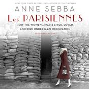 Les Parisiennes: How the Women of Paris Lived, Loved, and Died Under Nazi Occupation Audiobook, by Anne Sebba