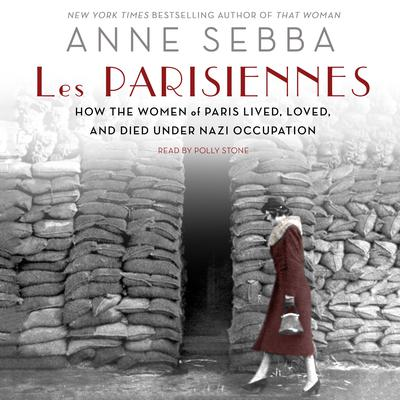 Les Parisiennes: How the Women of Paris Lived, Loved, and Died Under Nazi Occupation Audiobook, by