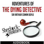 Sherlock Holmes: Adventures of the Dying Detective Audiobook, by Sir Arthur Conan Doyle, Arthur Conan Doyle