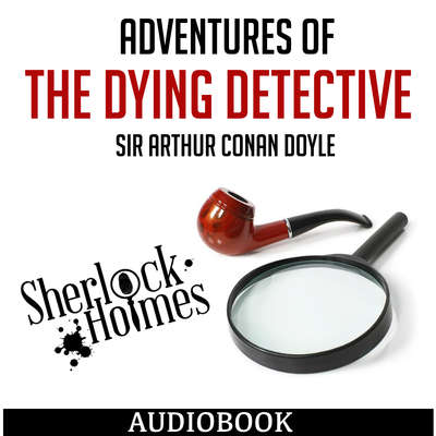 Sherlock Holmes: Adventures of the Dying Detective Audiobook, by Arthur Conan Doyle