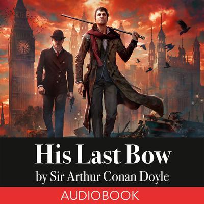 Sherlock Holmes: His Last Bow Audiobook, by Arthur Conan Doyle