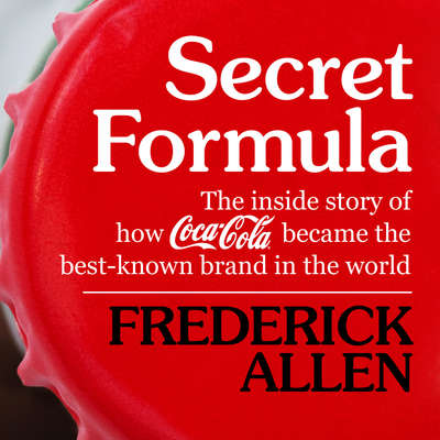 Secret Formula: The Inside Story of How Coca-Cola Became the Best-Known Brand in the World Audiobook, by Frederick Lewis Allen