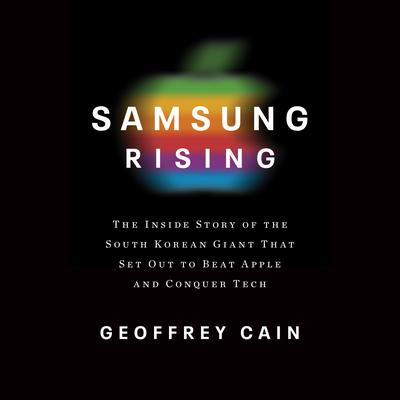 Samsung Rising: The Inside Story of the South Korean Giant That Set Out to Beat Apple and Conquer Tech Audiobook, by Geoffrey Cain