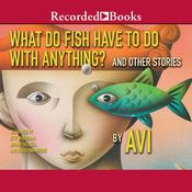 What Do Fish Have to Do With Anything?: And Other Stories, by , Avi