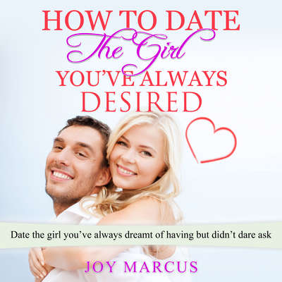 How to Date the Girl You've Always Desired Audiobook, by Joy Marcus