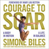 Courage to Soar: A Body in Motion, A Life in Balance, by Simone Biles