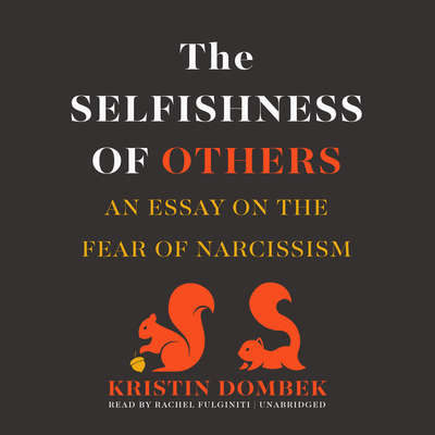 The Selfishness of Others: An Essay on the Fear of Narcissism Audiobook, by Kristin Dombek