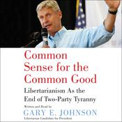 Common Sense for the Common Good: Libertarianism as the End of Two-Party Tyranny Audiobook, by Gary E. Johnson