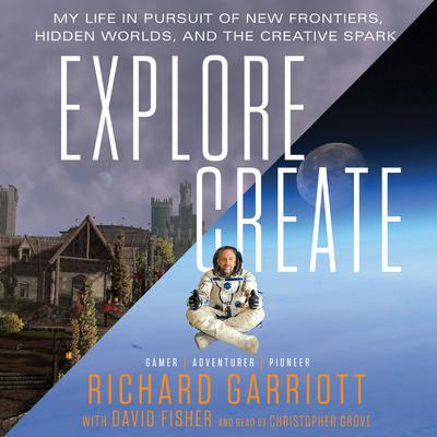 Explore/Create: My Life in Pursuit of New Frontiers, Hidden Worlds, and the Creative Spark Audiobook, by Richard Garriott