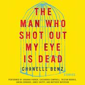 The Man Who Shot Out My Eye Is Dead: Stories, by Chanelle Benz