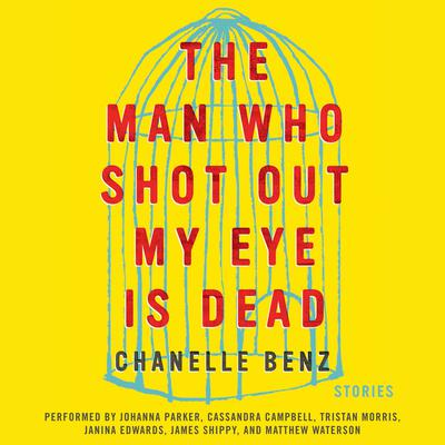 The Man Who Shot Out My Eye Is Dead: Stories Audiobook, by Chanelle Benz