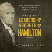 The Leadership Secrets of Hamilton: 7 Steps to Revolutionary Leadership from Alexander Hamilton and the Founding Fathers Audiobook, by Gordon Leidner