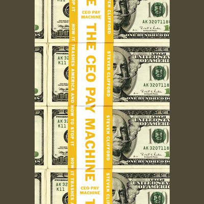 The CEO Pay Machine: How it Trashes America and How to Stop it Audiobook, by Steve Clifford