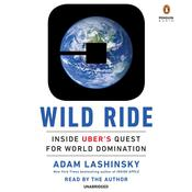 Wild Ride: Inside Ubers Quest for World Domination, by Adam Lashinsky
