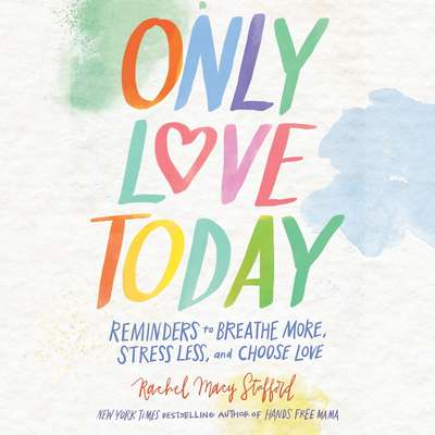 Only Love Today: Reminders to Breathe More, Stress Less, and Choose Love Audiobook, by Rachel Macy Stafford