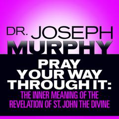 Pray Your Way Through It: The Inner Meaning of the Revelation of St. John the Divine Audiobook, by Joseph Murphy
