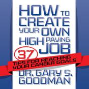 How to Create Your Own High Paying Job: 37 Tips for Reaching Your Career Goals Audiobook, by Gary S. Goodman