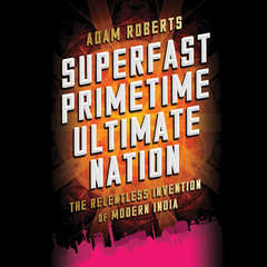 Superfast Primetime Ultimate Nation: The Relentless Invention of Modern India Audiobook, by