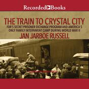 The Train to Crystal City: FDRs Secret Prisoner Exchange Program and Americas Only Family Internment Camp During World War II Audiobook, by Jan Jarboe Russell