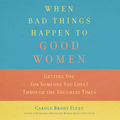 When Bad Things Happen to Good Women: Getting You (or Someone You Love) through the Toughest Times Audiobook, by Carole Brody Fleet
