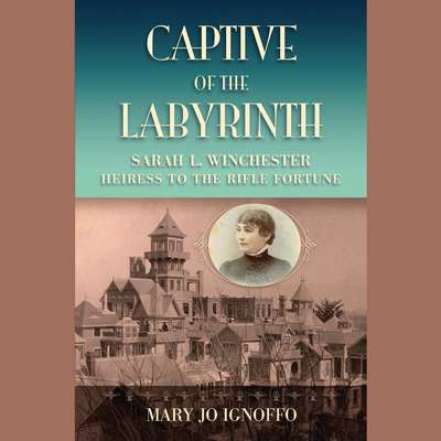 Captive of the Labyrinth: Sarah L. Winchester, Heiress to the Rifle Fortune Audiobook, by Mary Jo Ignoffo