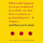 And Then Youre Dead: What Really Happens If You Get Swallowed by a Whale, Are Shot from a Cannon, or Go Barreling Over Niagara, by Paul Doherty, Cody Cassidy
