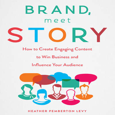 Brand, Meet Story: How to Create Engaging Content to Win Business and Influence Your Audience Audiobook, by Heather Pemberton Levy