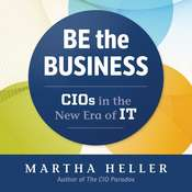 Be the Business: CIOs in the New Eras of IT, by Martha Heller