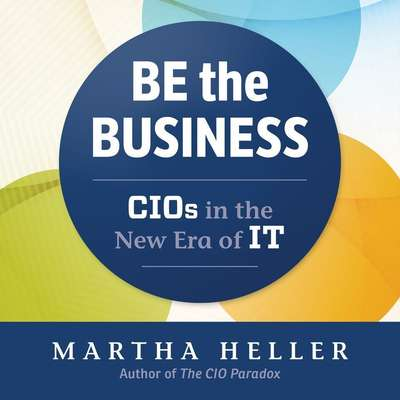 Be the Business: CIOs in the New Eras of IT Audiobook, by Martha Heller