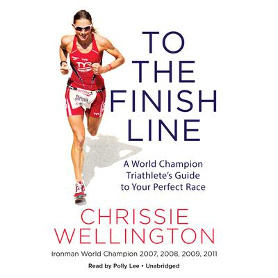 To the Finish Line: A World Champion Triathletes Guide to Your Perfect Race Audiobook, by Chrissie Wellington