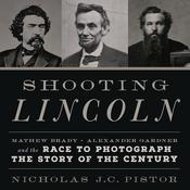 Shooting Lincoln: Mathew Brady, Alexander Gardner, and the Race to Photograph the Story of the Century Audiobook, by Nicholas Pistor