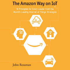The Amazon Way on IoT: 10 Principles for Every Leader from the Worlds Leading Internet of Things Strategies Audiobook, by John Rossman
