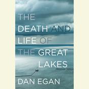 The Death and Life of the Great Lakes Audiobook, by Dan Egan