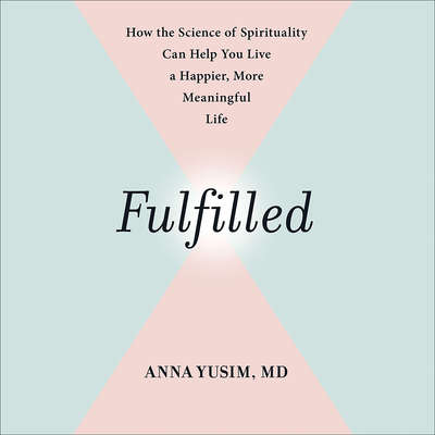 Fulfilled: How the Science of Spirituality Can Help You Live a Happier, More Meaningful Life Audiobook, by Anna Yusim
