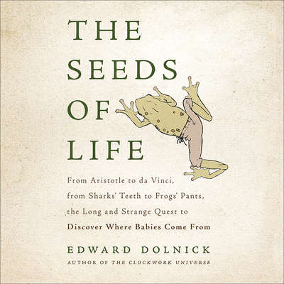 The Seeds of Life: From Aristotle to da Vinci, from Sharks Teeth to Frogs Pants, the Long and Strange Quest to Discover Where Babies Come From Audiobook, by Edward Dolnick