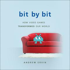 Bit by Bit: How Video Games Transformed Our World Audiobook, by Andrew Ervin