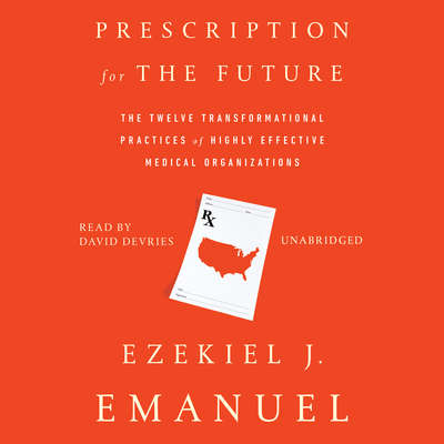 Prescription for the Future: The Twelve Transformational Practices of Highly Effective Medical Organizations Audiobook, by Ezekiel J. Emanuel