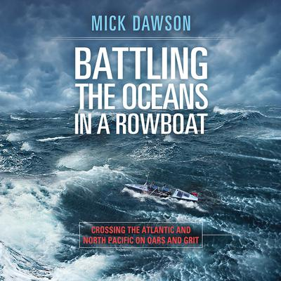 Battling the Oceans in a Rowboat: Crossing the Atlantic and North Pacific on Oars and Grit Audiobook, by Mick Dawson