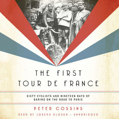 The First Tour de France: Sixty Cyclists and Nineteen Days of Daring on the Road to Paris Audiobook, by Peter Cossins