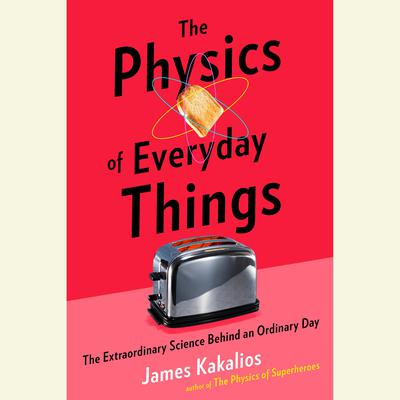 The Physics of Everyday Things: The Extraordinary Science Behind an Ordinary Day Audiobook, by James Kakalios