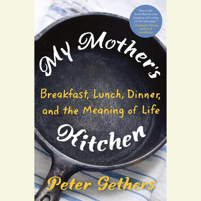 My Mothers Kitchen: Breakfast, Lunch, Dinner, and the Meaning of Life Audiobook, by Peter Gethers