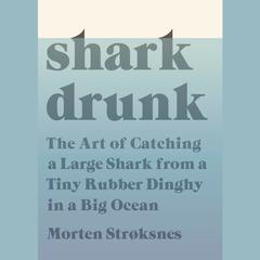 Shark Drunk: The Art of Catching a Large Shark from a Tiny Rubber Dinghy in a Big Ocean Audiobook, by Morten Stroksnes