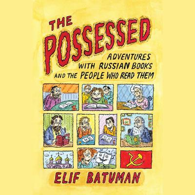 The Possessed: Adventures with Russian Books and the People Who Read Them Audiobook, by Elif Batuman