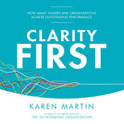 Clarity First: How Smart Leaders and Organizations Achieve Outstanding Performance Audiobook, by Karen Martin|