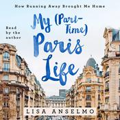 My (Part-Time) Paris Life: How Running Away Brought Me Home Audiobook, by Lisa Anselmo